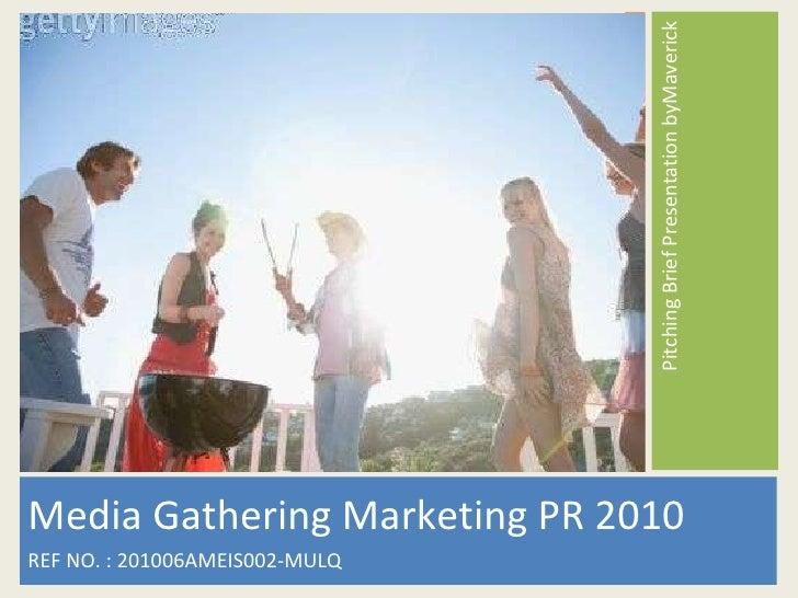 <ul><li>Media Gathering Marketing PR 2010 </li></ul><ul><li>REF NO. : 201006AMEIS002-MULQ </li></ul><ul><li>Pitching Brief...