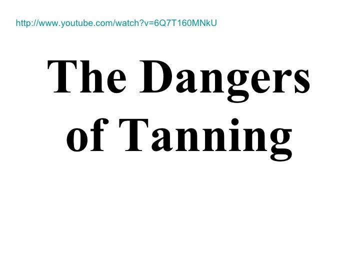 The Dangers of Tanning http://www.youtube.com/watch?v=6Q7T160MNkU
