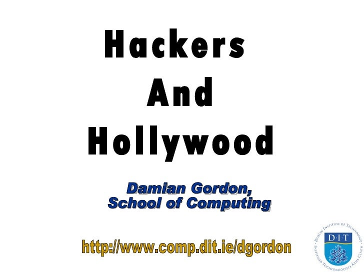 Hackers  And Hollywood Damian Gordon, School of Computing http://www.comp.dit.ie/dgordon