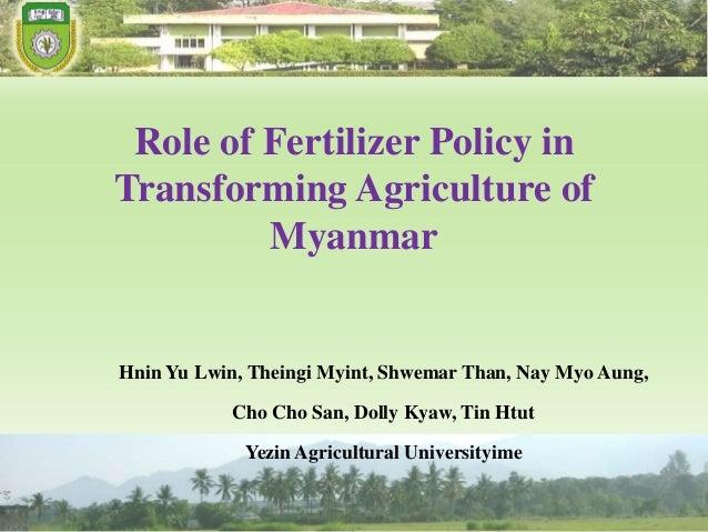 Role of Fertilizer Policy in Transforming Agriculture of Myanmar Hnin Yu Lwin, Theingi Myint, Shwemar Than, Nay Myo Aung, ...