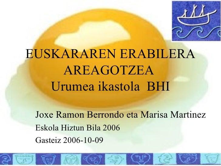 EUSKARAREN ERABILERA AREAGOTZEA  Urumea ikastola  BHI Joxe Ramon Berrondo eta Marisa Martinez Eskola Hiztun Bila 2006 Gast...