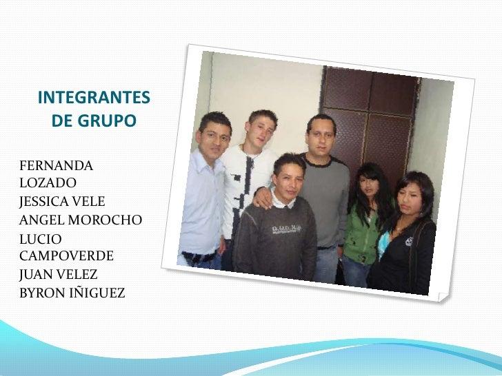 INTEGRANTES DE GRUPO<br />FERNANDA LOZADO<br />JESSICA VELE<br />ANGEL MOROCHO<br />LUCIO CAMPOVERDE<br />JUAN VELEZ<br />...