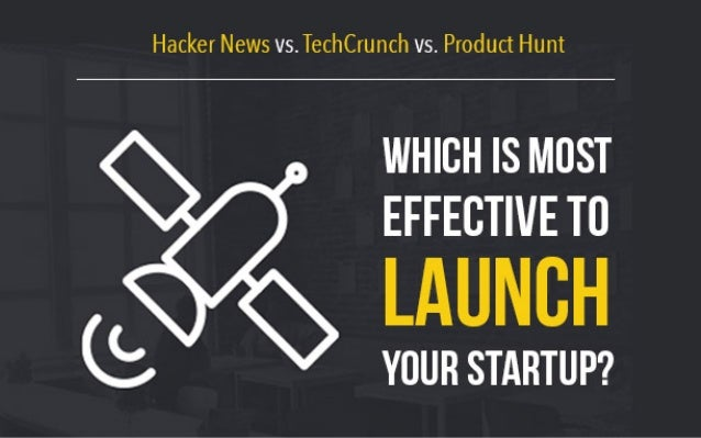 WHICH IS MOST EFFECTIVE TO LAUNCH YOUR STARTUP? Hacker  News  vs.  TechCrunch  vs.  Product  Hunt