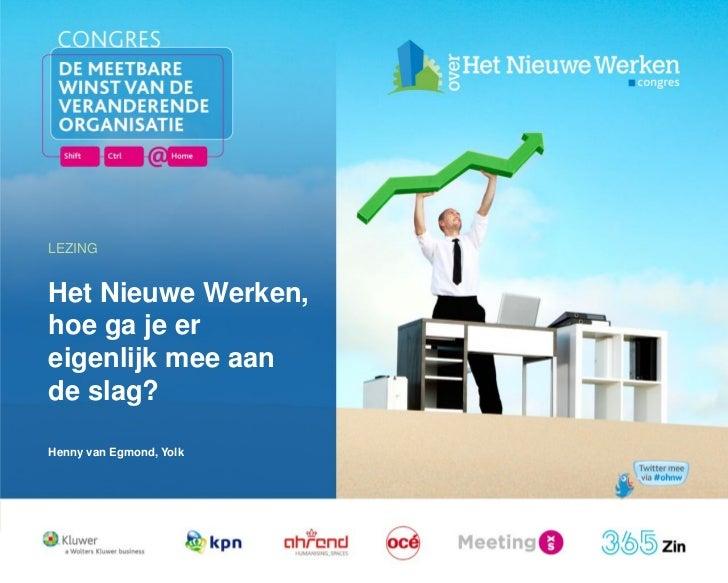 LEZINGHet Nieuwe Werken,hoe ga je ereigenlijk mee aande slag?Henny van Egmond, Yolk  17 februari 2011   Workshop / Plenair...