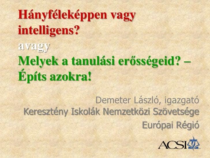 Hányféleképpen vagyintelligens?avagyMelyek a tanulási erősségeid? –Építs azokra!                 Demeter László, igazgatóK...