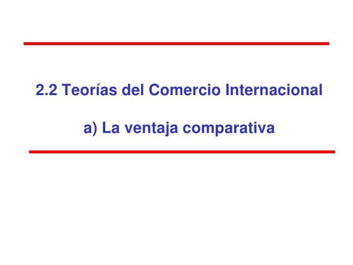 2.2 Teorías del Comercio Internacional      a) La ventaja comparativa