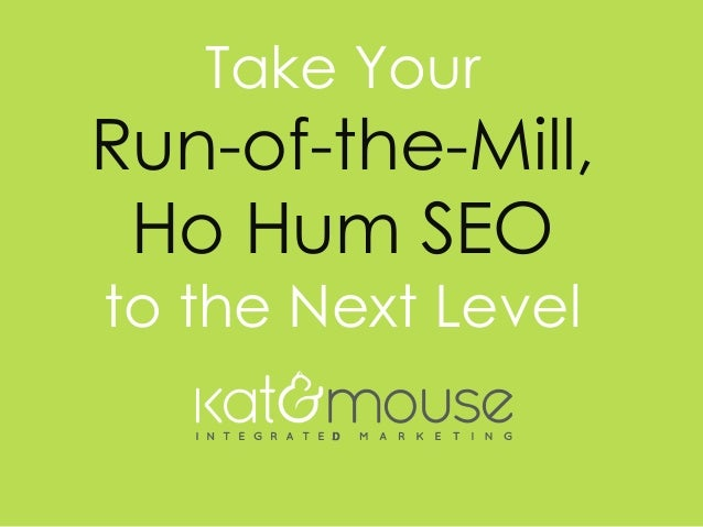 w w w . k a t a n d m o u s e . c o m Take Your Run-of-the-Mill, Ho Hum SEO to the Next Level