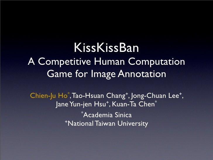 KissKissBan A Competitive Human Computation    Game for Image Annotation Chien-Ju Ho*, Tao-Hsuan Chang+, Jong-Chuan Lee+, ...