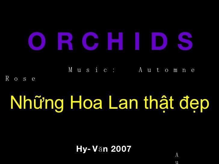 O R C H I D S Những Hoa Lan thật đẹp Hy-Văn 2007 Music:  Automne Rose Auto