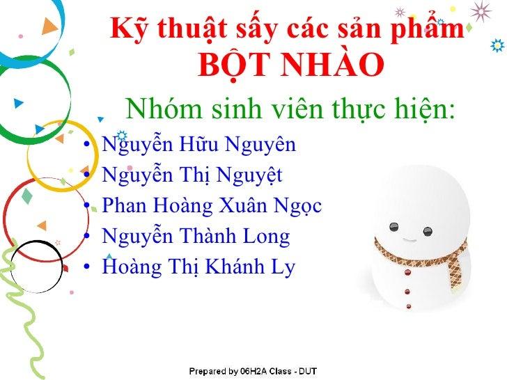 Kỹ thuật sấy các sản phẩm   BỘT NHÀO <ul><li>Nhóm sinh viên thực hiện: </li></ul><ul><li>Nguyễn Hữu Nguyên </li></ul><ul><...