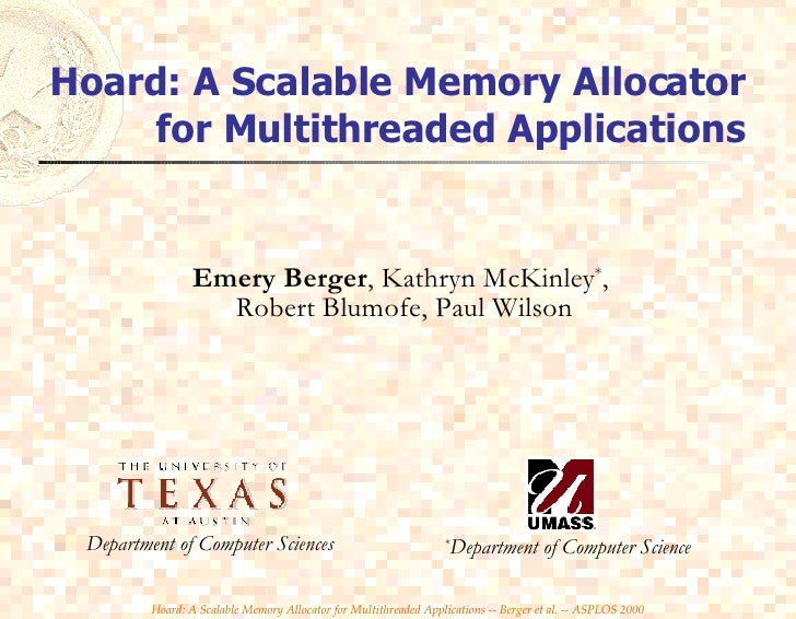 Hoard: A Scalable Memory Allocator for Multithreaded Applications Emery Berger , Kathryn McKinley * ,  Robert Blumofe, Pau...