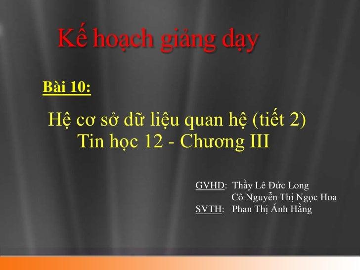 Kế hoạch giảng dạyBài 10:Hệ cơ sở dữ liệu quan hệ (tiết 2)   Tin học 12 - Chương III                  GVHD: Thầy Lê Đức Lo...
