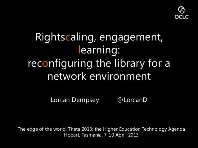 Rightscaling, engagement,learning:reconfiguring the library for anetwork environmentLorcan Dempsey @LorcanDThe edge of the...