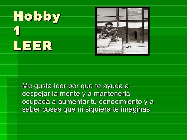 Hobby 1 LEER Me gusta leer por que te ayuda a despejar la mente y a mantenerla ocupada a aumentar tu conocimiento y a sabe...