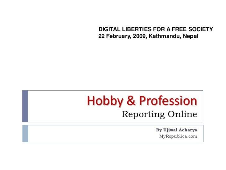 DIGITAL LIBERTIES FOR A FREE SOCIETY 22 February, 2009, Kathmandu, NepalHobby & Profession        Reporting Online        ...
