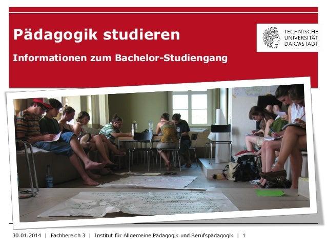 Pädagogik studieren Informationen zum Bachelor-Studiengang 30.01.2014 | Fachbereich 3 | Institut für Allgemeine Pädagogik ...