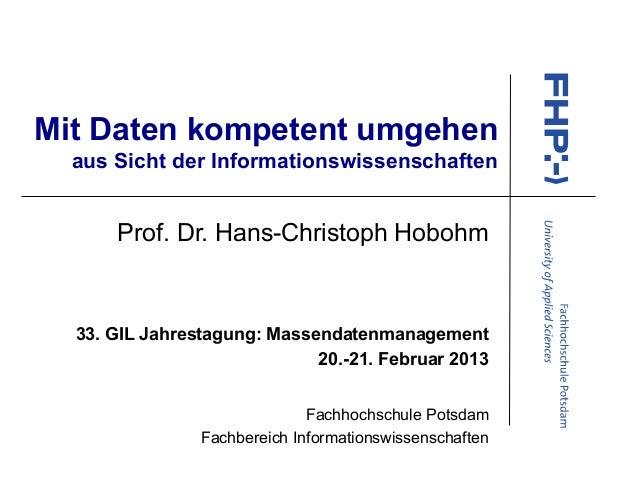 Mit Daten kompetent umgehenaus Sicht der InformationswissenschaftenProf. Dr. Hans-Christoph Hobohm33. GIL Jahrestagung: Ma...