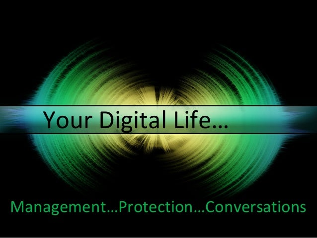 Your Digital Life…Management…Protection…Conversations