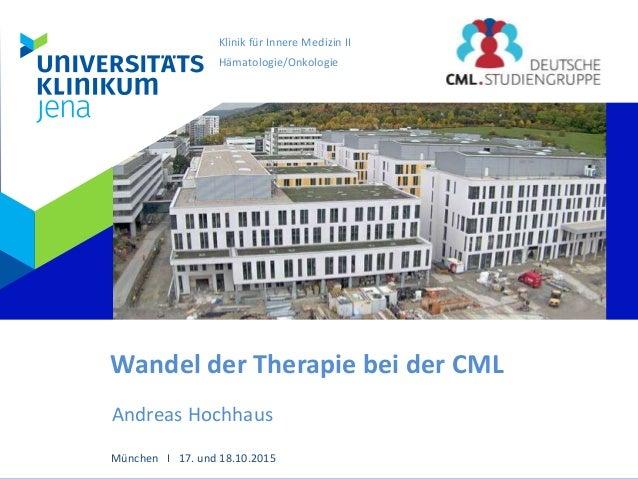 Klinik für Innere Medizin II Hämatologie/Onkologie Wandel der Therapie bei der CML Andreas Hochhaus München I 17. und 18.1...