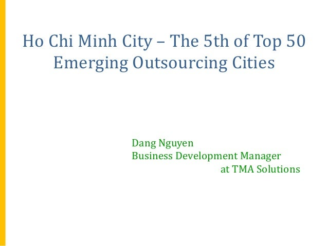 Ho Chi Minh City – The 5th of Top 50 Emerging Outsourcing Cities  Dang Nguyen Business Development Manager at TMA Solution...