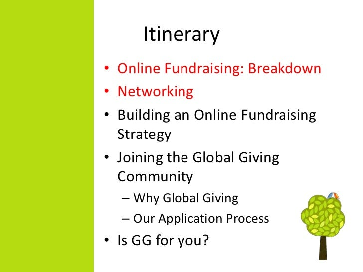 Itinerary• Online Fundraising: Breakdown• Networking• Building an Online Fundraising  Strategy• Joining the Global Giving ...