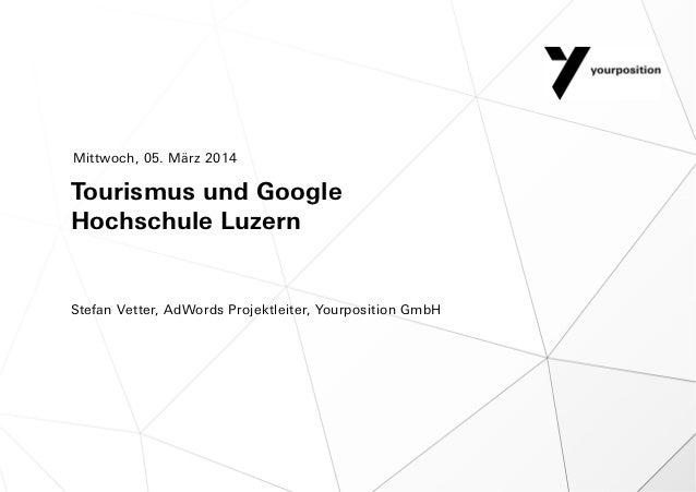 Mittwoch, 05. März 2014  Tourismus und Google Hochschule Luzern  Stefan Vetter, AdWords Projektleiter, Yourposition GmbH