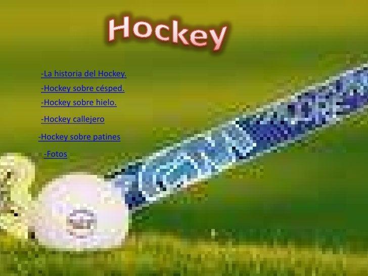 -La historia del Hockey. -Hockey sobre césped. -Hockey sobre hielo. -Hockey callejero -Hockey sobre patines  -Fotos