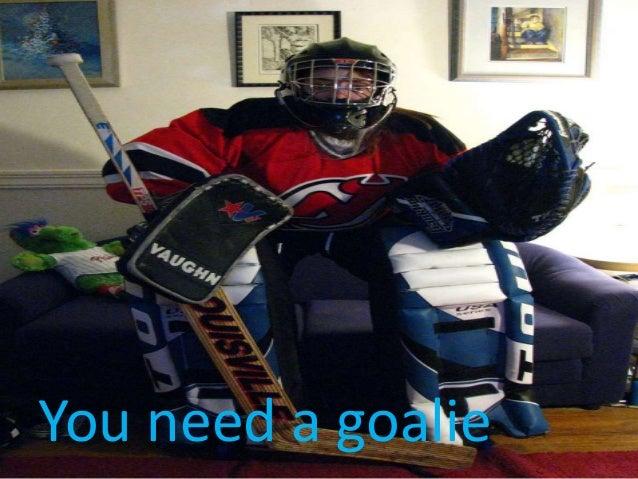 You need a goalie
