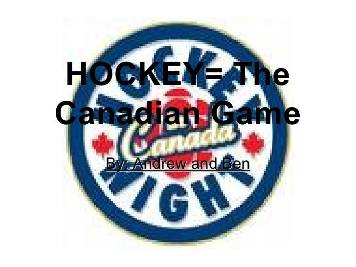 HOCKEY= The Canadian Game By: Andrew and Ben