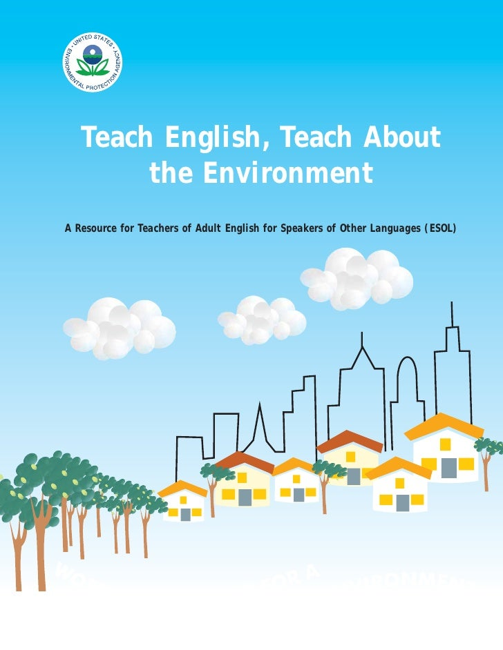 Teach English, Teach About         the Environment A Resource for Teachers of Adult English for Speakers of Other Language...