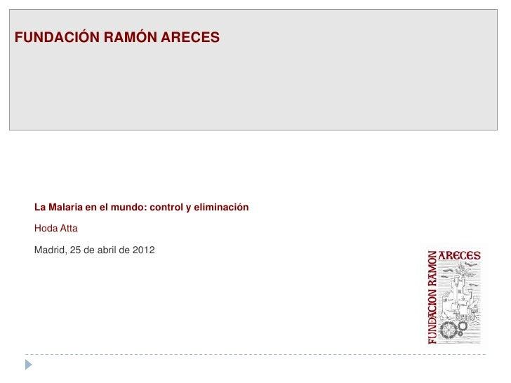 FUNDACIÓN RAMÓN ARECES  La Malaria en el mundo: control y eliminación  Hoda Atta  Madrid, 25 de abril de 2012