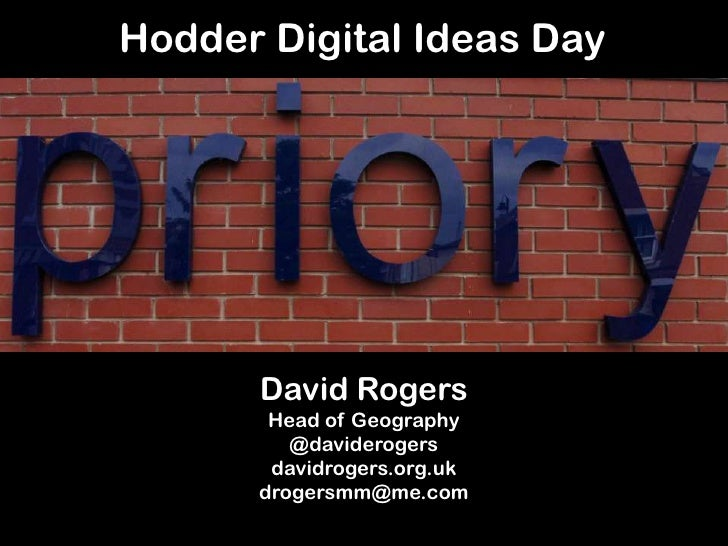 Hodder Digital Ideas Day      David Rogers       Head of Geography         @daviderogers       davidrogers.org.uk      dro...