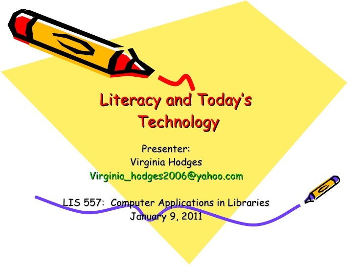 Literacy and Today's  Technology Presenter: Virginia Hodges [email_address] LIS 557:  Computer Applications in Libraries J...