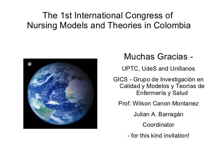 The 1st International Congress of  Nursing Models and Theories in Colombia <ul><li>Muchas Gracias - </li></ul><ul><li>UPTC...