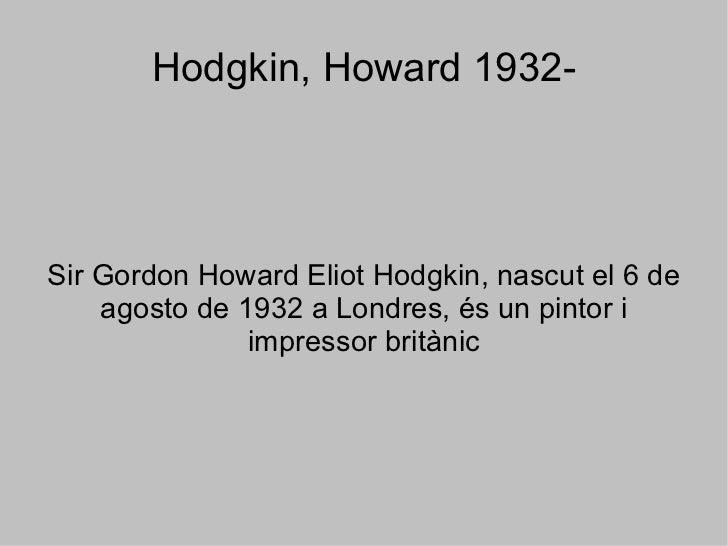 Hodgkin, Howard 1932- Sir Gordon Howard Eliot Hodgkin, nascut el 6 de agosto de 1932 a Londres, és un pintor i impressor b...