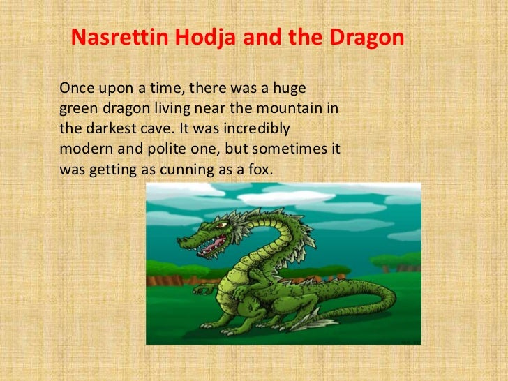 Nasrettin Hodja and the DragonOnce upon a time, there was a hugegreen dragon living near the mountain inthe darkest cave. ...