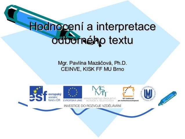 Hodnocení a interpretace odborného textu Mgr. Pavlína Mazáčová, Ph.D. CEINVE, KISK FF MU Brno