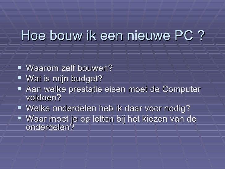 Hoe bouw ik een nieuwe PC ? <ul><li>Waarom zelf bouwen? </li></ul><ul><li>Wat is mijn budget? </li></ul><ul><li>Aan welke ...