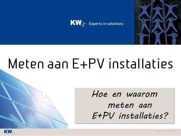 © KWx BV - 2013 1 Meten aan E+PV installaties Hoe en waarom meten aan E+PV installaties?