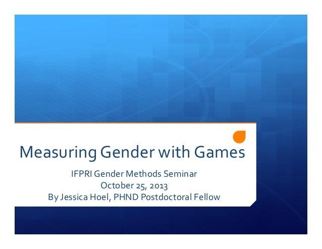 Measuring Gender with Games  IFPRI Gender Methods Seminar  October 25, 2013  By Jessica Hoel, PHND Postdoctoral Fellow