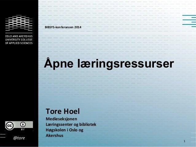 Åpne læringsressurser Tore Hoel Medieseksjonen Læringssenter og bibliotek Høgskolen i Oslo og Akershus 1 @tore BIBSYS-konf...