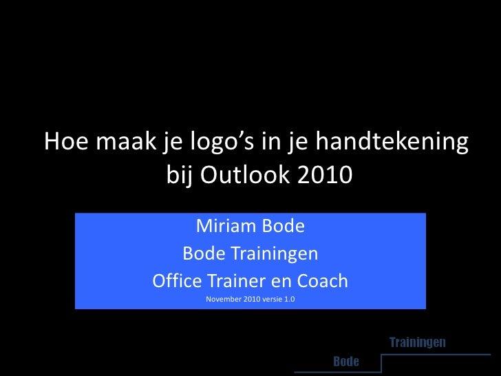 Hoe maak je logo's in je handtekening  bij Outlook 2010<br />Miriam Bode<br />Bode Trainingen<br />Office Trainer en Coach...