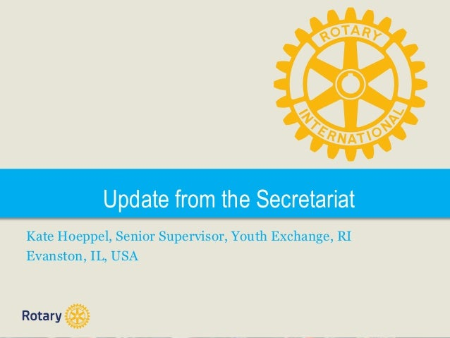 Update from the Secretariat Kate Hoeppel, Senior Supervisor, Youth Exchange, RI Evanston, IL, USA