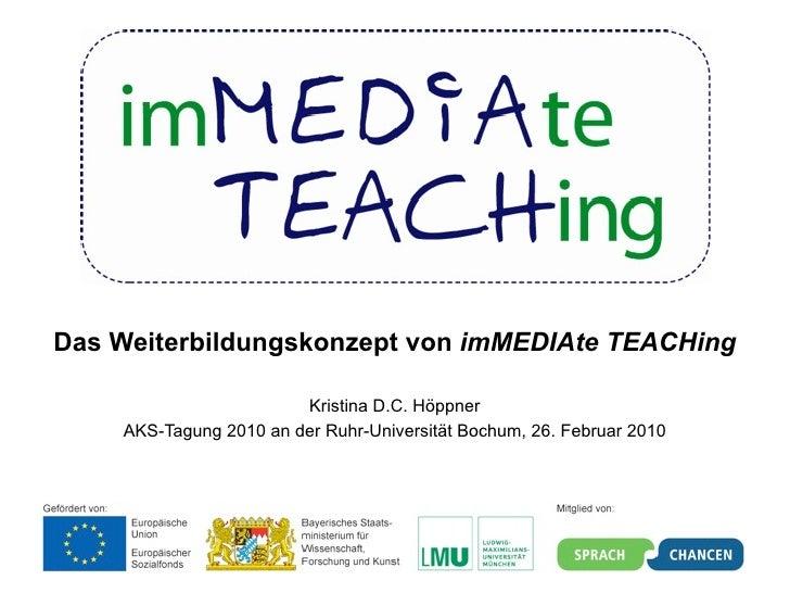 Das Weiterbildungskonzept von imMEDIAte TEACHing                          Kristina D.C. Höppner     AKS-Tagung 2010 an der...