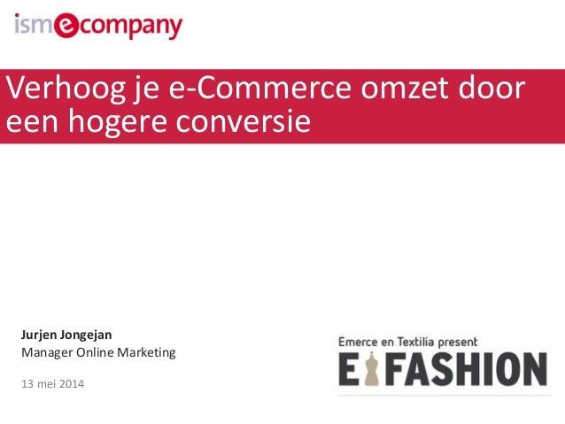 Jurjen Jongejan Manager Online Marketing 13 mei 2014 Verhoog je e-Commerce omzet door een hogere conversie