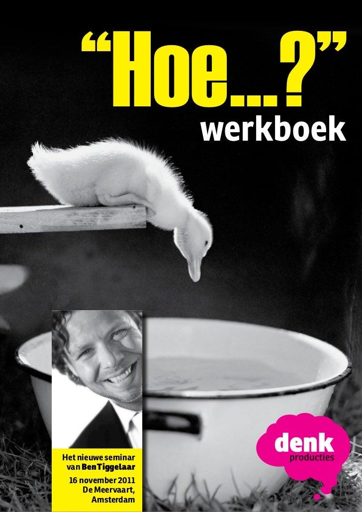 """""""Hoe...?""""    """"Hoe...?""""        werkboekHet nieuwe seminar van Ben Tiggelaar 16 november 2011     De Meervaart,       Amster..."""