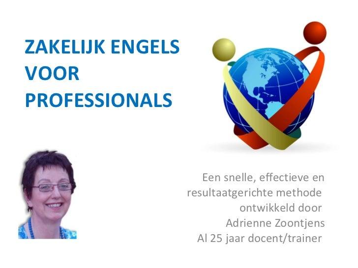 ZAKELIJK ENGELS VOOR PROFESSIONALS   Een snelle, effectieve en resultaatgerichte methode  ontwikkeld door  Adrienne Zoontj...