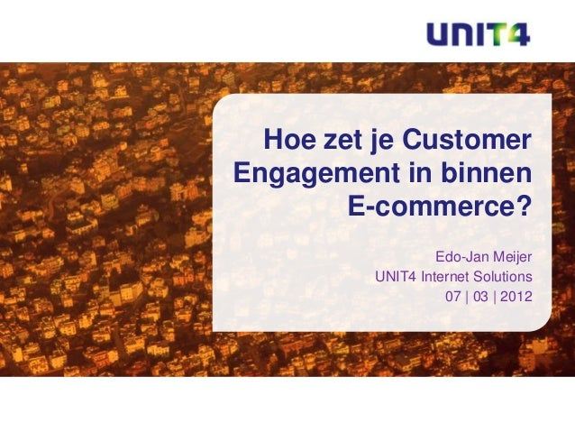 Hoe zet je CustomerEngagement in binnen        E-commerce?                  Edo-Jan Meijer         UNIT4 Internet Solution...