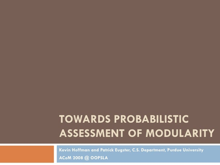 TOWARDS PROBABILISTIC ASSESSMENT OF MODULARITY Kevin Hoffman and Patrick Eugster, C.S. Department, Purdue University ACoM ...