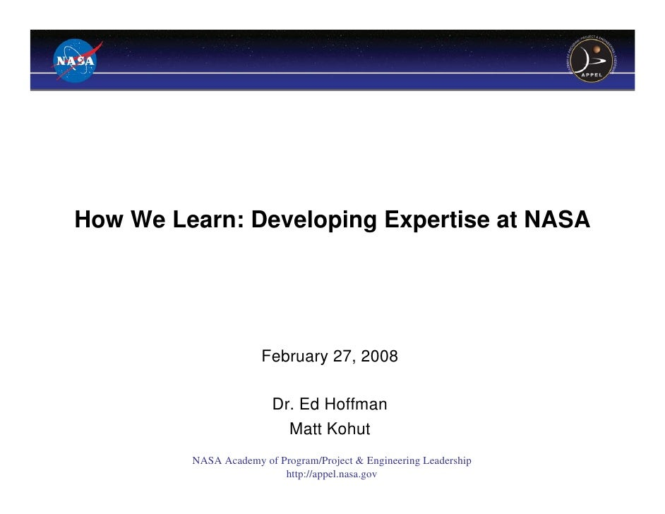 How We Learn: Developing Expertise at NASA                      February 27, 2008                         Dr. Ed Hoffman  ...